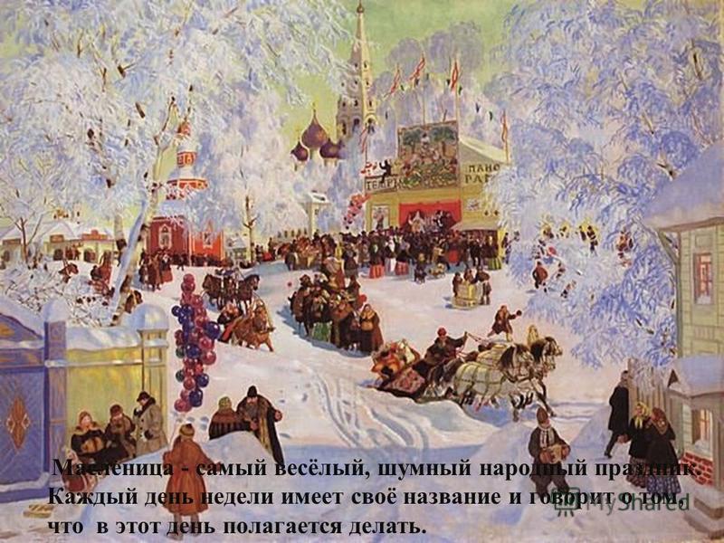 Масленица - самый весёлый, шумный народный праздник. Каждый день недели имеет своё название и говорит о том, что в этот день полагается делать.