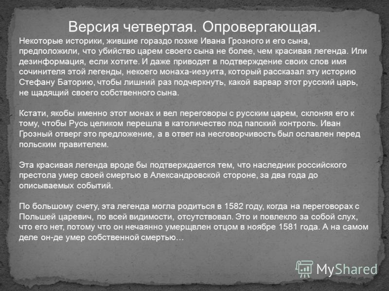 Версия четвертая. Опровергающая. Некоторые историки, жившие гораздо позже Ивана Грозного и его сына, предположили, что убийство царем своего сына не более, чем красивая легенда. Или дезинформация, если хотите. И даже приводят в подтверждение своих сл
