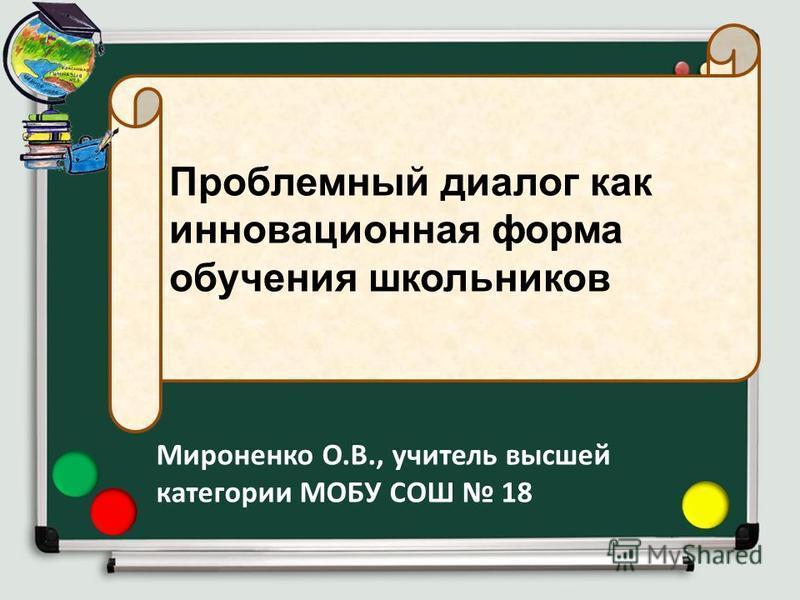Проблемный диалог как инновационная форма обучения школьников Мироненко О.В., учитель высшей категории МОБУ СОШ 18
