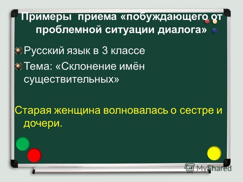 Примеры приема «побуждающего от проблемной ситуации диалога» Русский язык в 3 классе Тема: «Склонение имён существительных» Старая женщина волновалась о сестре и дочери.