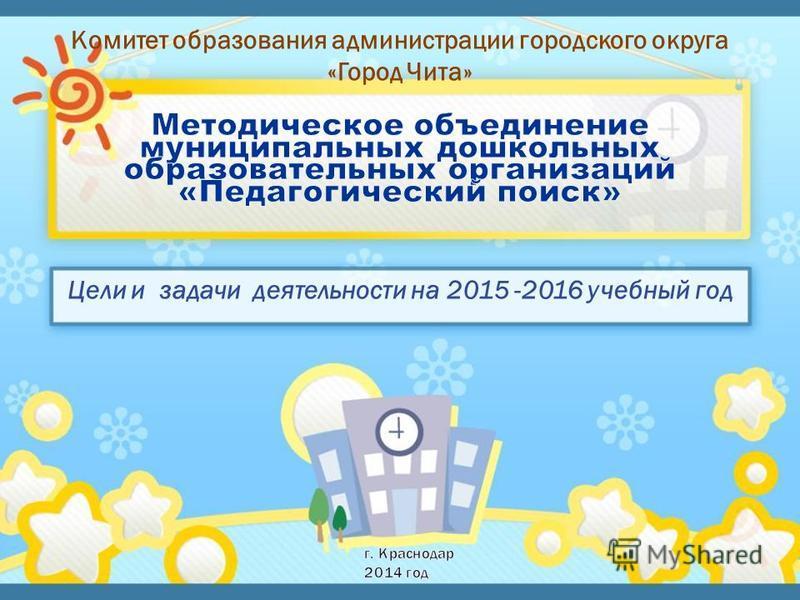 Комитет образования администрации городского округа «Город Чита» Цели и задачи деятельности на 2015 -2016 учебный год