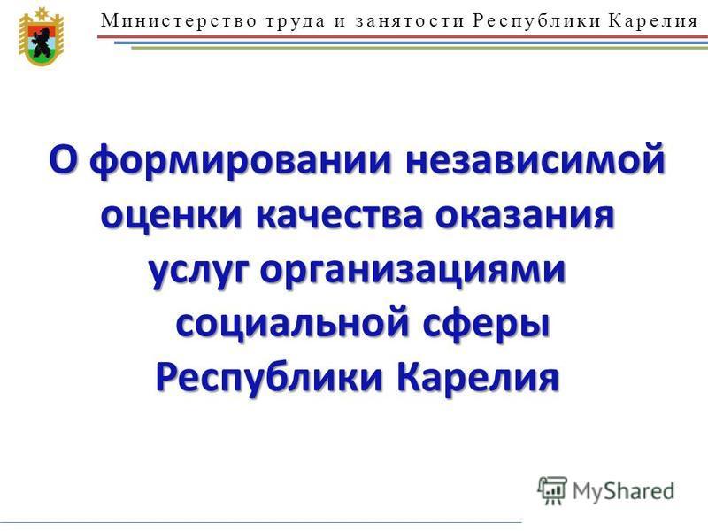 Министерство труда и занятости Республики Карелия О формировании независимой оценки качества оказания услуг организациями социальной сферы Республики Карелия