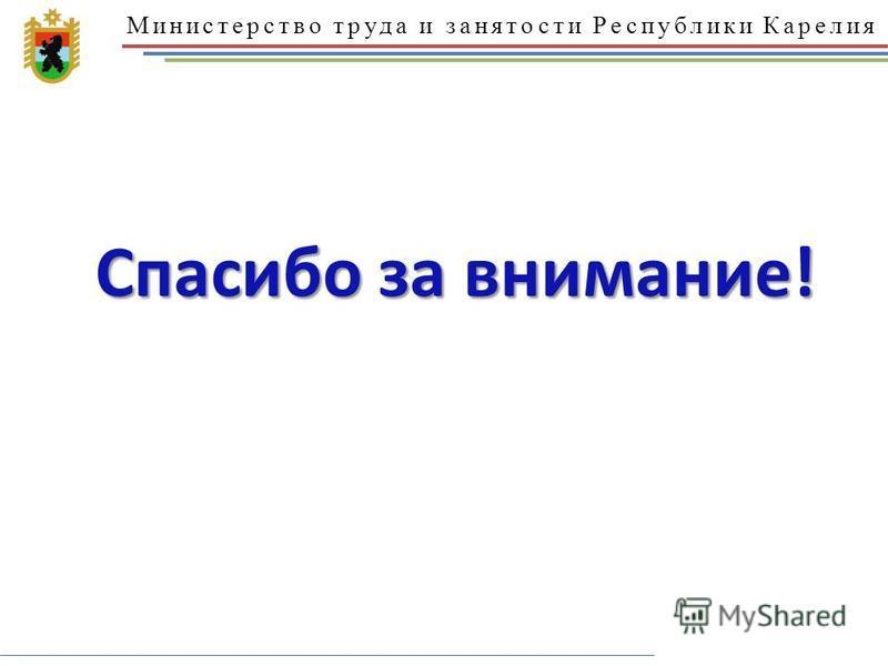 Министерство труда и занятости Республики Карелия Спасибо за внимание!
