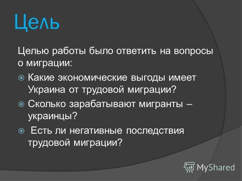 Цель Целью работы было ответить на вопросы о миграции: Какие экономические выгоды имеет Украина от трудовой миграции? Сколько зарабатывают мигранты – украинцы? Есть ли негативные последствия трудовой миграции?