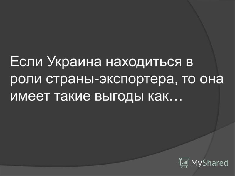 Если Украина находиться в роли страны-экспортера, то она имеет такие выгоды как…