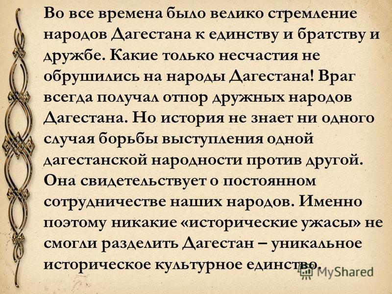 Во все времена было велико стремление народов Дагестана к единству и братству и дружбе. Какие только несчастия не обрушились на народы Дагестана! Враг всегда получал отпор дружных народов Дагестана. Но история не знает ни одного случая борьбы выступл