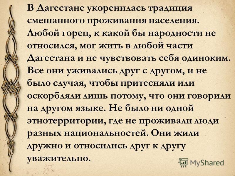 В Дагестане укоренилась традиция смешанного проживания населения. Любой горец, к какой бы народности не относился, мог жить в любой части Дагестана и не чувствовать себя одиноким. Все они уживались друг с другом, и не было случая, чтобы притесняли ил