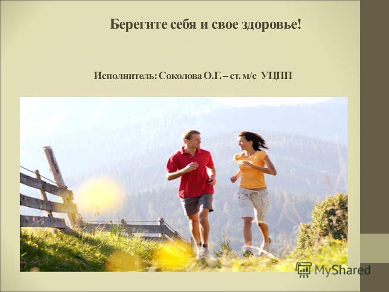 Берегите себя и свое здоровье! Исполнитель: Соколова О.Г. – ст. м/с УЦПП