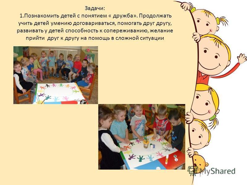 Задачи: 1. Познакомить детей с понятием « дружба». Продолжать учить детей умению договариваться, помогать друг другу, развивать у детей способность к сопереживанию, желание прийти друг к другу на помощь в сложной ситуации