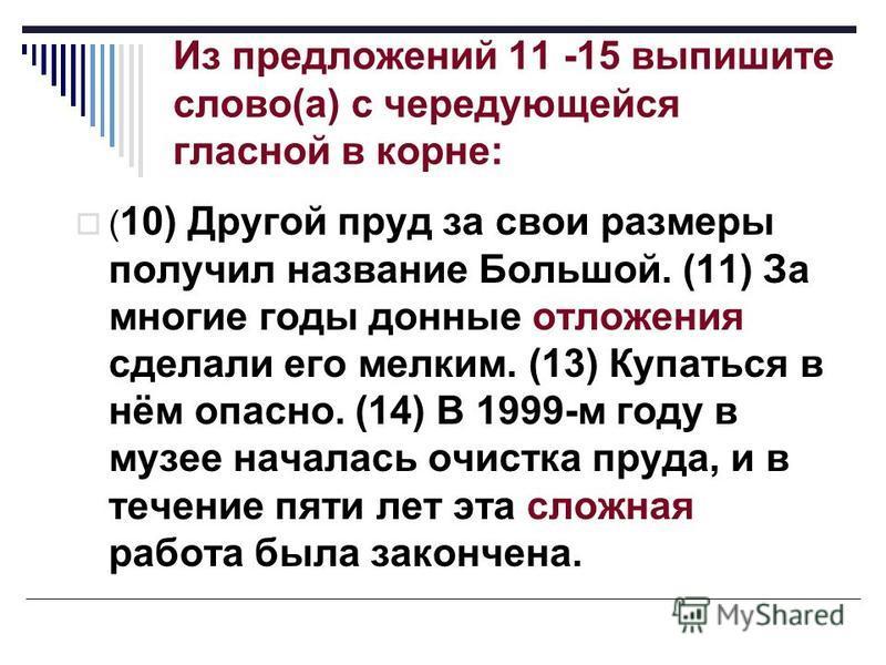 Из предложений 11 -15 выпишите слово(а) с чередующейся гласной в корне: ( 10) Другой пруд за свои размеры получил название Большой. (11) За многие годы донные отложения сделали его мелким. (13) Купаться в нём опасно. (14) В 1999-м году в музее начала
