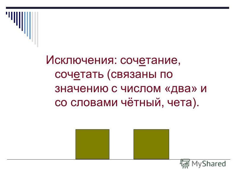 Исключения: сочетание, сочетать (связаны по значению с числом «два» и со словами чётный, чета).