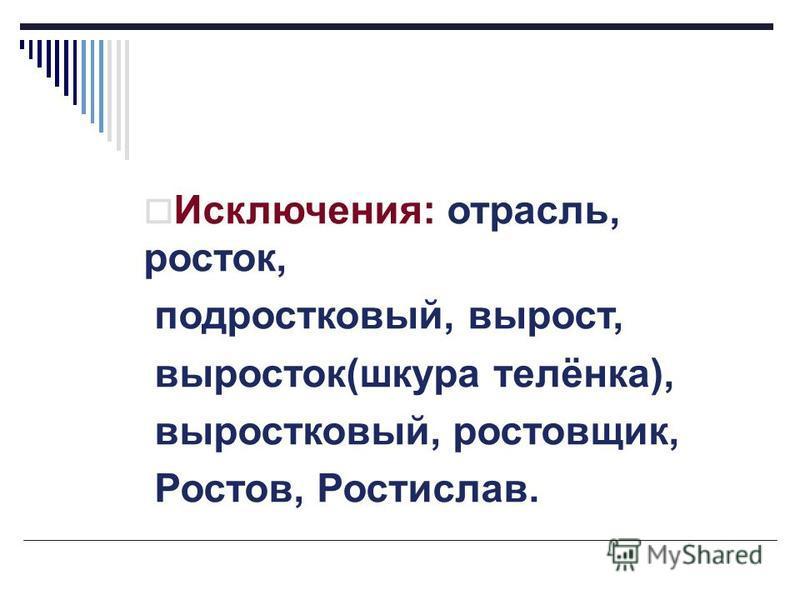 Исключения: отрасль, росток, подростковый, вырост, выросток(шкура телёнка), выростковый, ростовщик, Ростов, Ростислав.