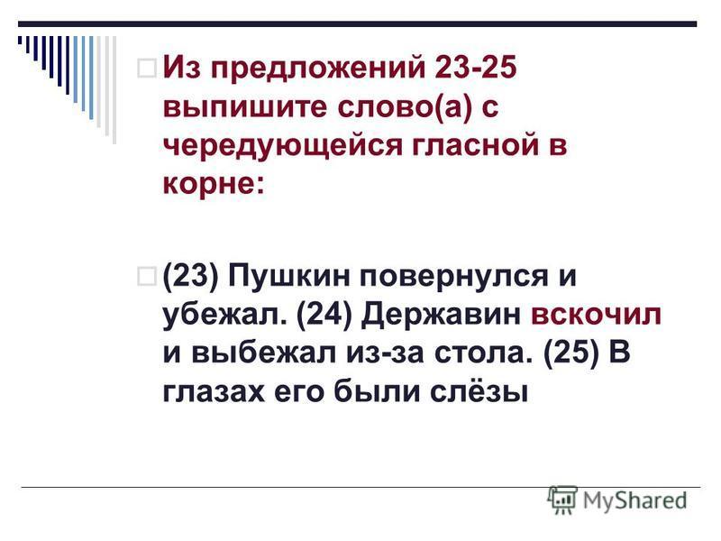 Из предложений 23-25 выпишите слово(а) с чередующейся гласной в корне: (23) Пушкин повернулся и убежал. (24) Державин вскочил и выбежал из-за стола. (25) В глазах его были слёзы
