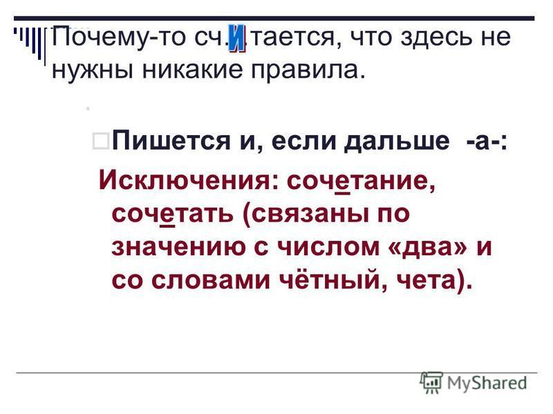 Пишется и, если дальше -а-: Исключения: сочетание, сочетать (связаны по значению с числом «два» и со словами чётный, чета).