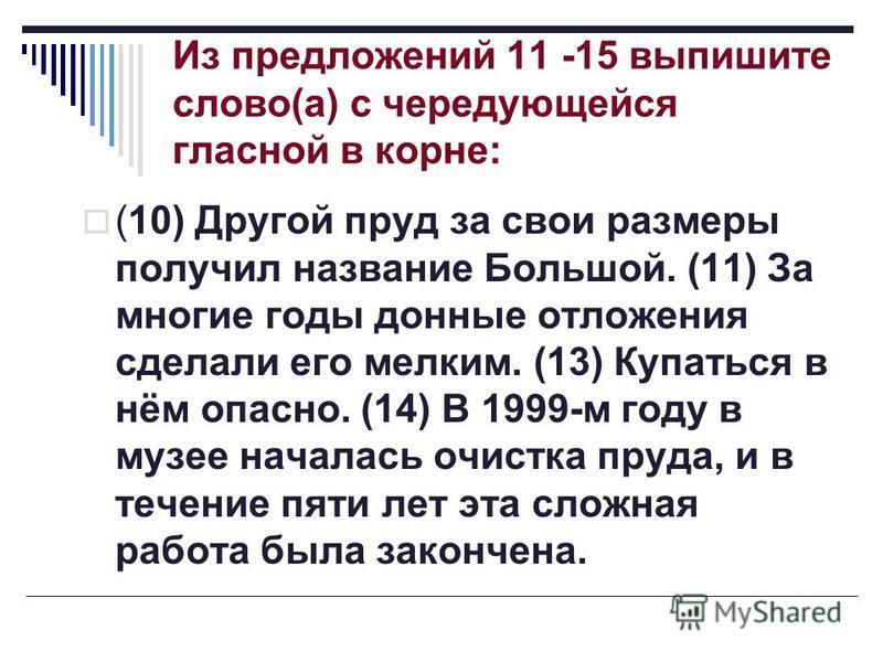 Из предложений 11 -15 выпишите слово(а) с чередующейся гласной в корне: (10) Другой пруд за свои размеры получил название Большой. (11) За многие годы донные отложения сделали его мелким. (13) Купаться в нём опасно. (14) В 1999-м году в музее началас