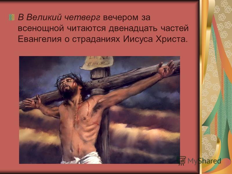 В Великий четверг вечером за всенощной читаются двенадцать частей Евангелия о страданиях Иисуса Христа.