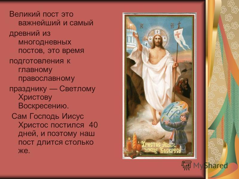 Великий пост это важнейший и самый древний из многодневных постов, это время подготовления к главному православному празднику Светлому Христову Воскресению. Сам Господь Иисус Христос постился 40 дней, и поэтому наш пост длится столько же.