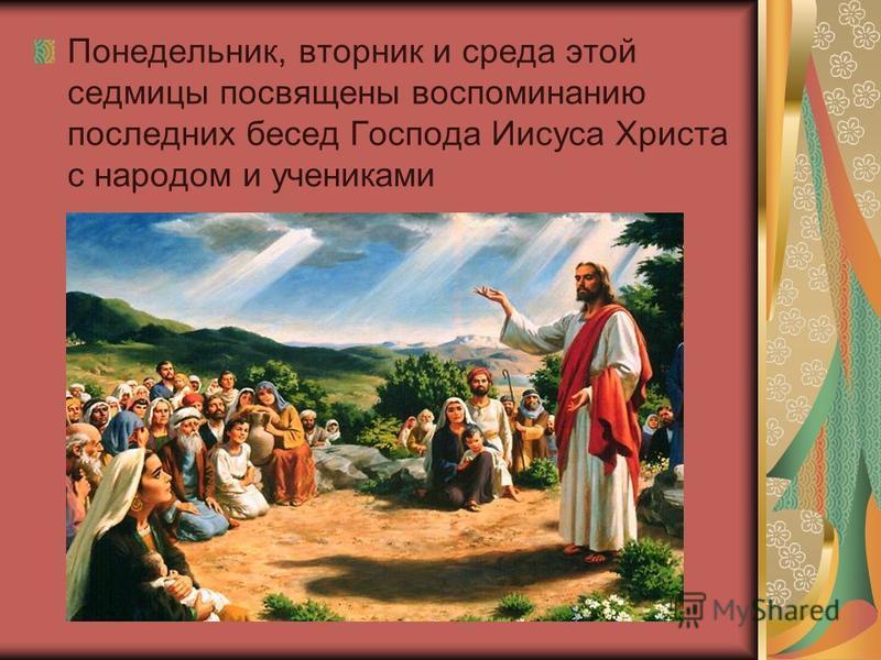 Понедельник, вторник и среда этой седмицы посвящены воспоминанию последних бесед Господа Иисуса Христа с народом и учениками