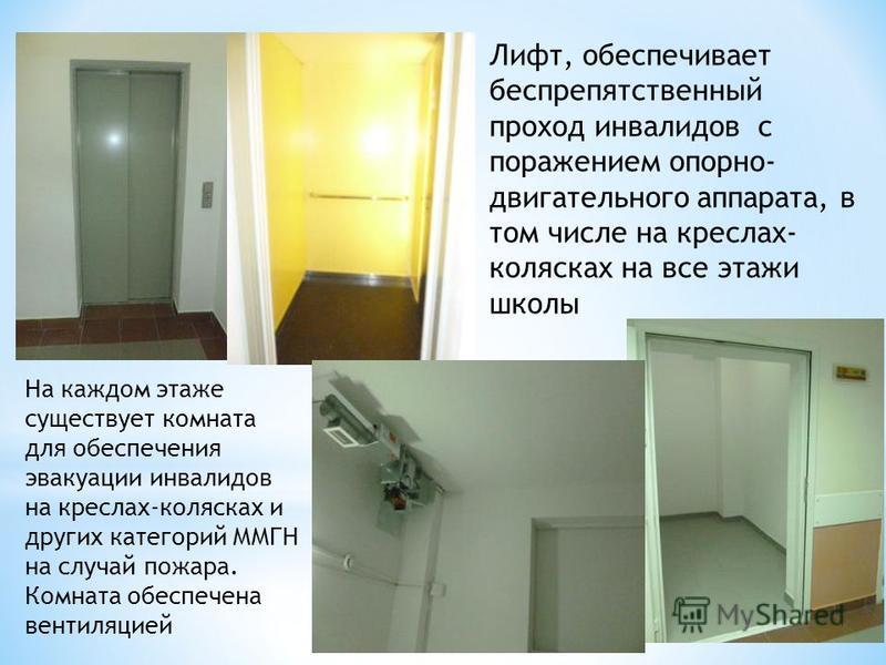На каждом этаже существует комната для обеспечения эвакуации инвалидов на креслах-колясках и других категорий ММГН на случай пожара. Комната обеспечена вентиляцией Лифт, обеспечивает беспрепятственный проход инвалидов с поражением опорно- двигательно