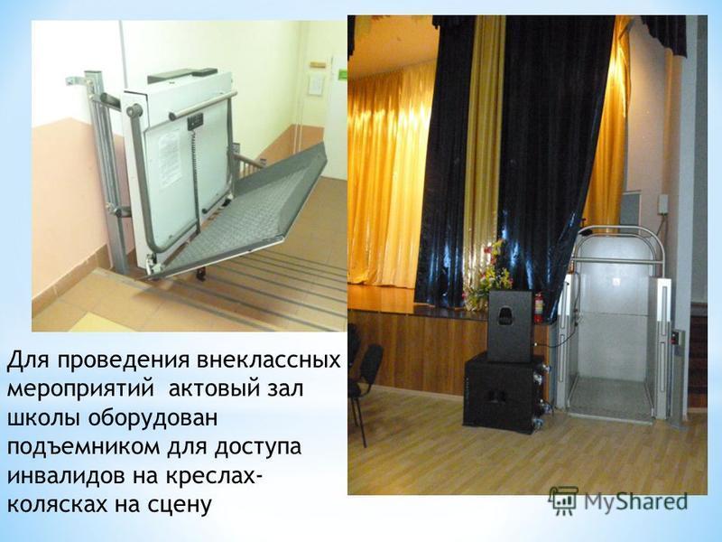 Для проведения внеклассных мероприятий актовый зал школы оборудован подъемником для доступа инвалидов на креслах- колясках на сцену