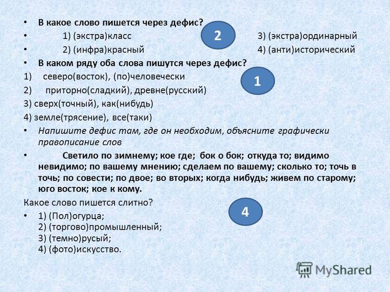 В какое слово пишется через дефис? 1) (экстра)класс 3) (экстра)ординарный 2) (инфра)красный 4) (анти)исторический В каком ряду оба слова пишутся через дефис? 1)северо(восток), (по)человечески 2) приторно(сладкий), древне(русский) 3) сверх(точный), ка