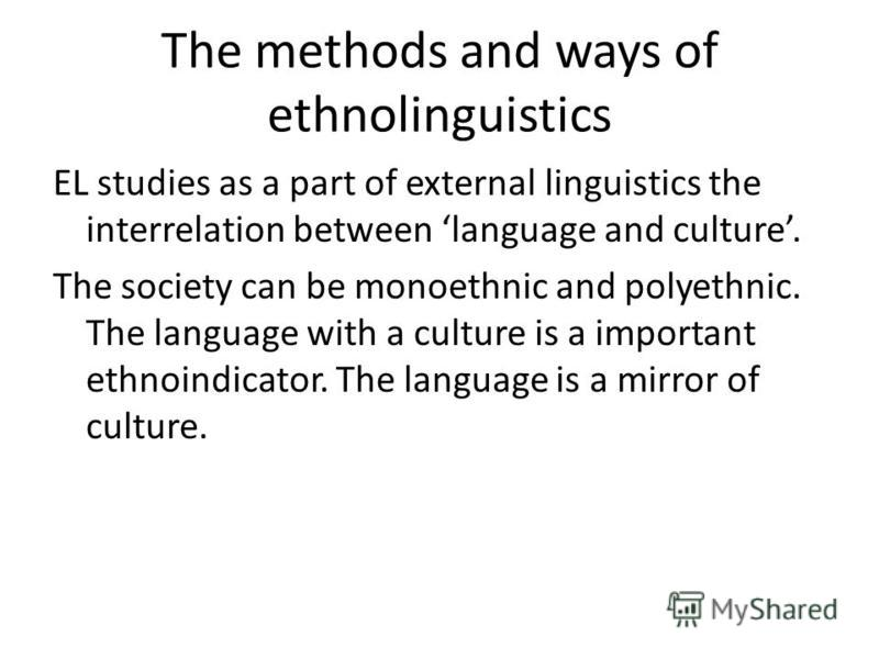 The methods and ways of ethnolinguistics EL studies as a part of external linguistics the interrelation between language and culture. The society can be monoethnic and polyethnic. The language with a culture is a important ethnoindicator. The languag