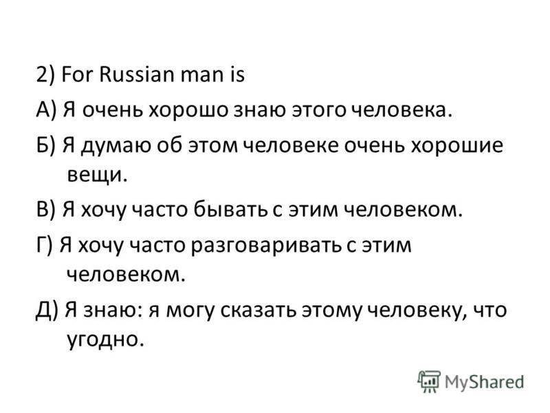 2) For Russian man is А) Я очень хорошо знаю этого человека. Б) Я думаю об этом человеке очень хорошие вещи. В) Я хочу часто бывать с этим человеком. Г) Я хочу часто разговаривать с этим человеком. Д) Я знаю: я могу сказать этому человеку, что угодно