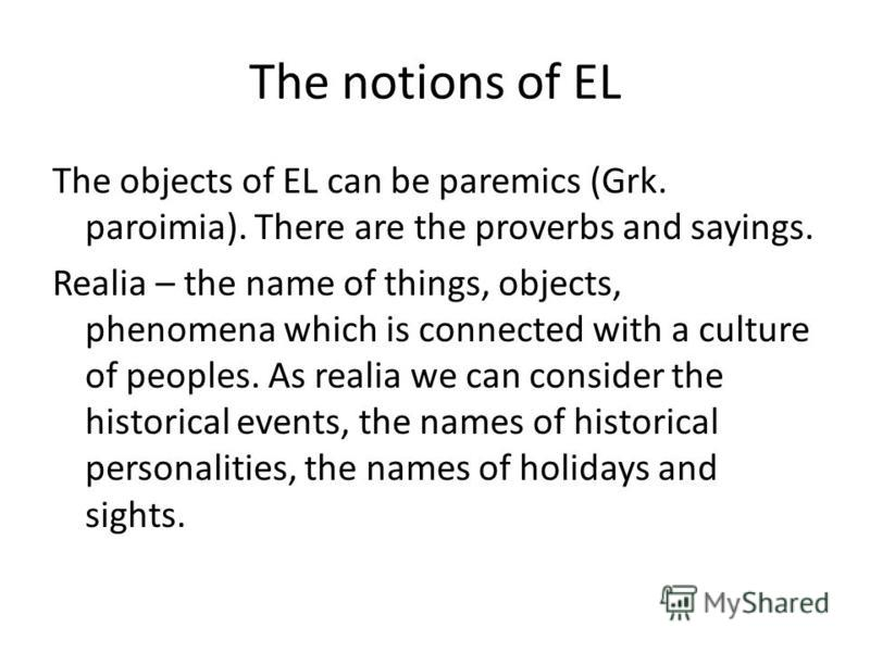 The notions of EL The objects of EL can be paremics (Grk. paroimia). There are the proverbs and sayings. Realia – the name of things, objects, phenomena which is connected with a culture of peoples. As realia we can consider the historical events, th