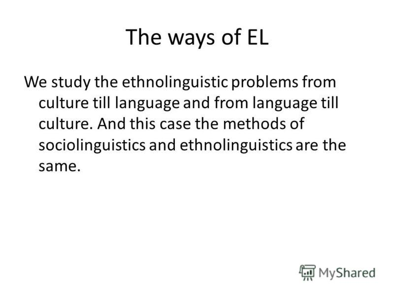 The ways of EL We study the ethnolinguistic problems from culture till language and from language till culture. And this case the methods of sociolinguistics and ethnolinguistics are the same.