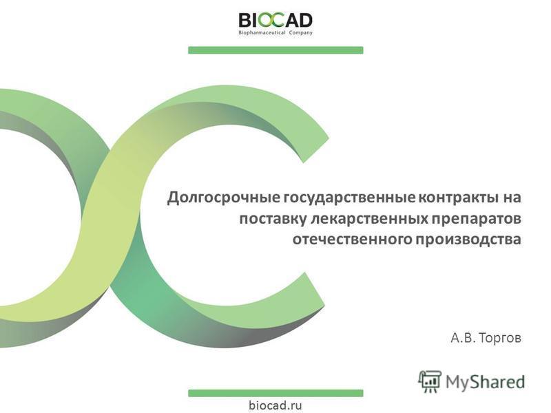 biocad.ru Долгосрочные государственные контракты на поставку лекарственных препаратов отечественного производства А.В. Торгов