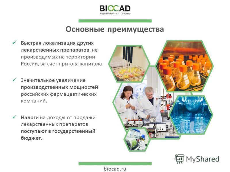 biocad.ru Основные преимущества Быстрая локализация других лекарственных препаратов, не производимых на территории России, за счет притока капитала. Значительное увеличение производственных мощностей российских фармацевтических компаний. Налоги на до