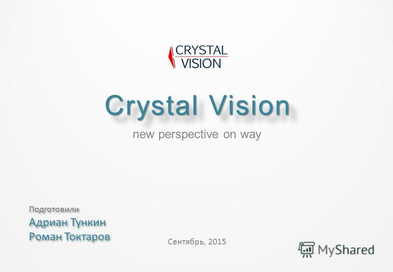 Crystal Vision new perspective on way Сентябрь, 2015 Подготовили Адриан Тункин Роман Токтаров Подготовили Адриан Тункин Роман Токтаров