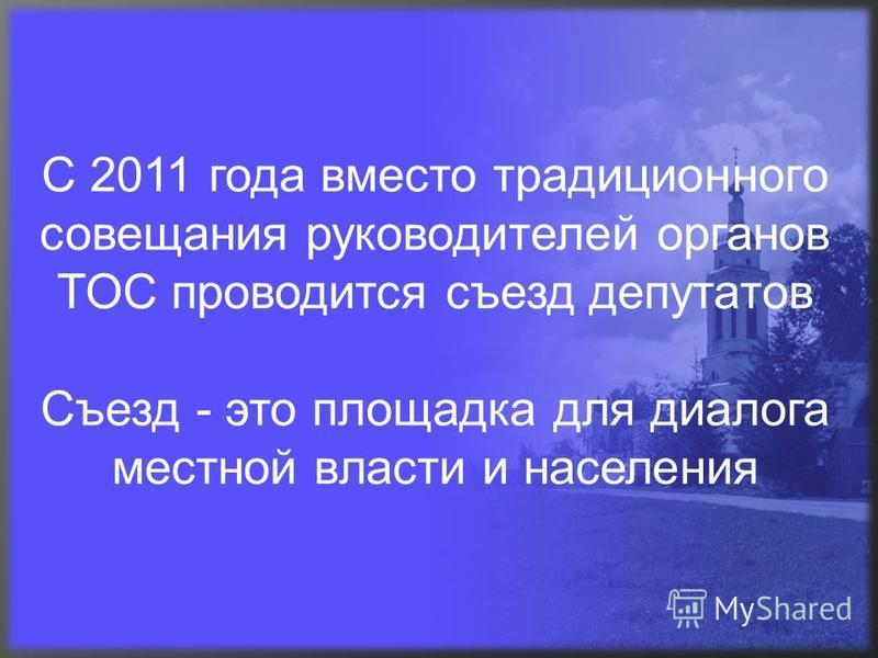 С 2011 года вместо традиционного совещания руководителей органов ТОС проводится съезд депутатов Съезд - это площадка для диалога местной власти и населения