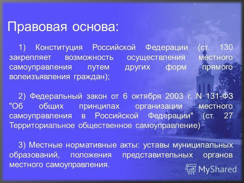 Правовая основа: 1) Конституция Российской Федерации (ст. 130 закрепляет возможность осуществления местного самоуправления путем других форм прямого волеизъявления граждан); 2) Федеральный закон от 6 октября 2003 г. N 131-ФЗ