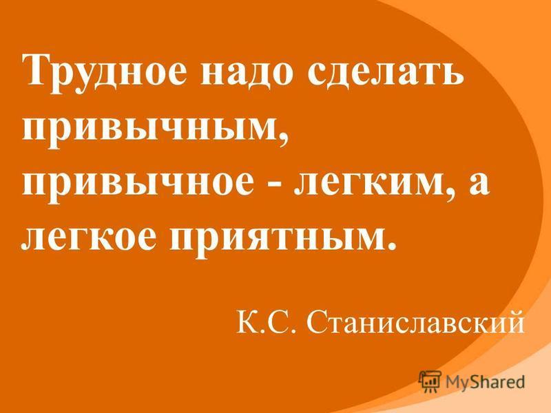 Трудное надо сделать привычным, привычное - легким, а легкое приятным. К.С. Станиславский