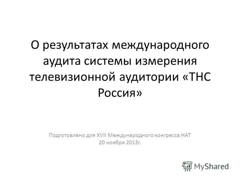 О результатах международного аудита системы измерения телевизионной аудитории «ТНС Россия» Подготовлено для XVII Международного конгресса НАТ 20 ноября 2013 г.