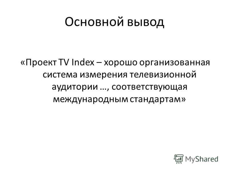 Основной вывод «Проект TV Index – хорошо организованная система измерения телевизионной аудитории …, соответствующая международным стандартам»