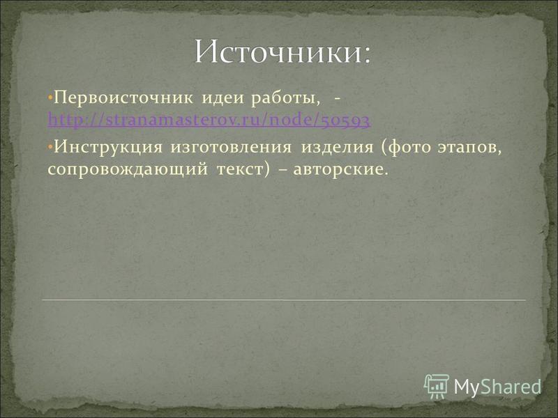 Первоисточник идеи работы, - http://stranamasterov.ru/node/50593 http://stranamasterov.ru/node/50593 Инструкция изготовления изделия (фото этапов, сопровождающий текст) – авторские.