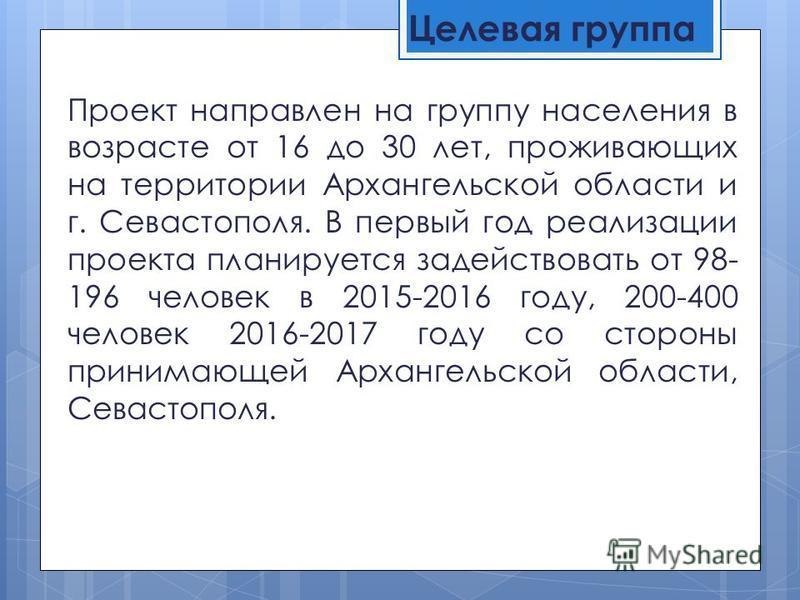 Целевая группа Проект направлен на группу населения в возрасте от 16 до 30 лет, проживающих на территории Архангельской области и г. Севастополя. В первый год реализации проекта планируется задействовать от 98- 196 человек в 2015-2016 году, 200-400 ч