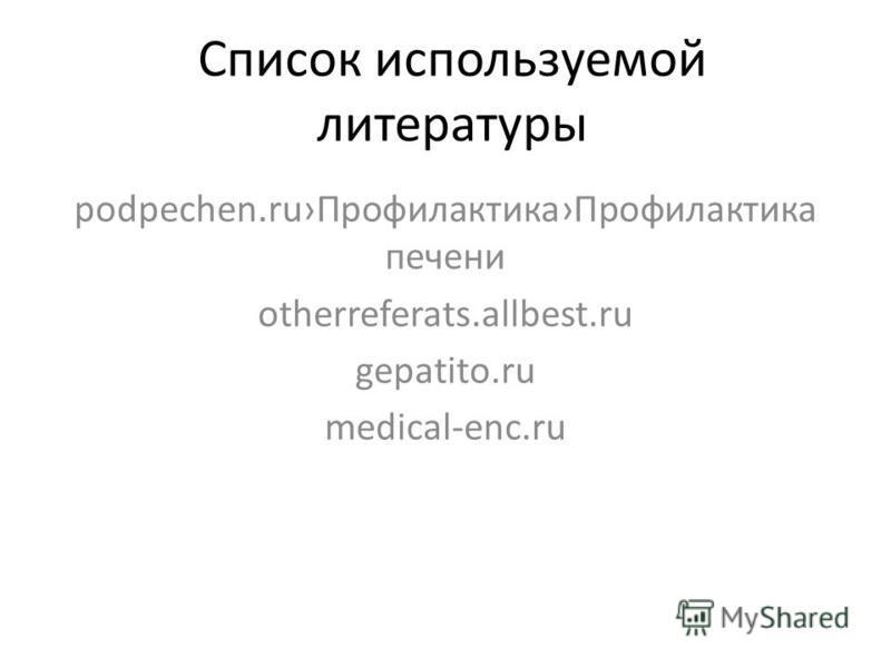 Список используемой литературы podpechen.ru ПрофилактикаПрофилактика печени otherreferats.allbest.ru gepatito.ru medical-enc.ru