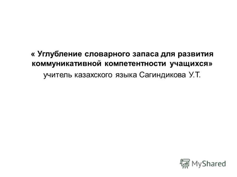 « Углубление словарного запаса для развития коммуникативной компетентности учащихся» учитель казахского языка Сагиндикова У.Т.