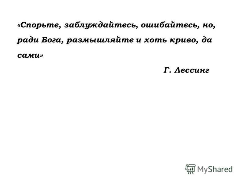 «Спорьте, заблуждайтесь, ошибайтесь, но, ради Бога, размышляйте и хоть криво, да сами» Г. Лессинг