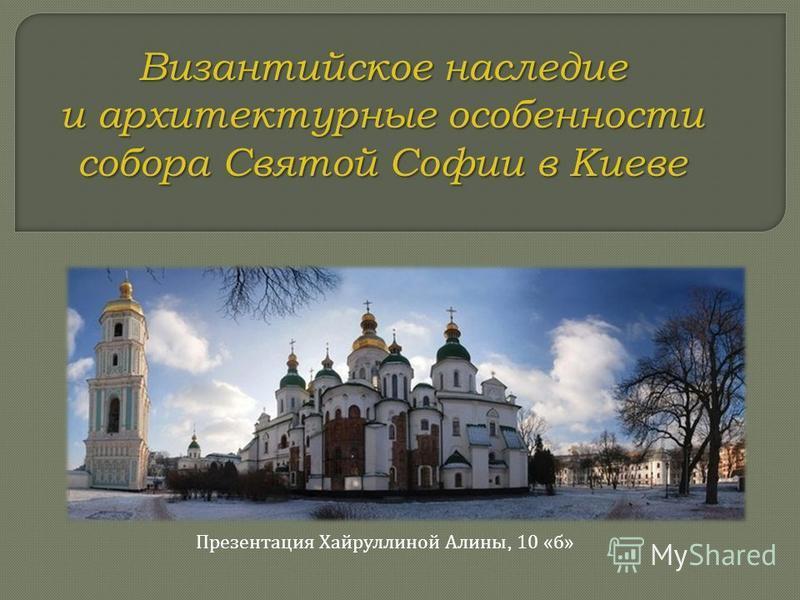 Византийское наследие и архитектурные особенности собора Святой Софии в Киеве Презентация Хайруллиной Алины, 10 « б »