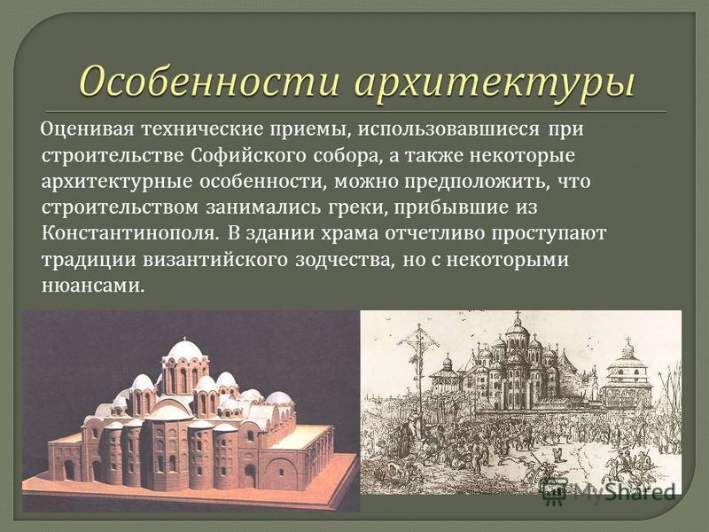 Оценивая технические приемы, использовавшиеся при строительстве Софийского собора, а также некоторые архитектурные особенности, можно предположить, что строительством занимались греки, прибывшие из Константинополя. В здании храма отчетливо проступают