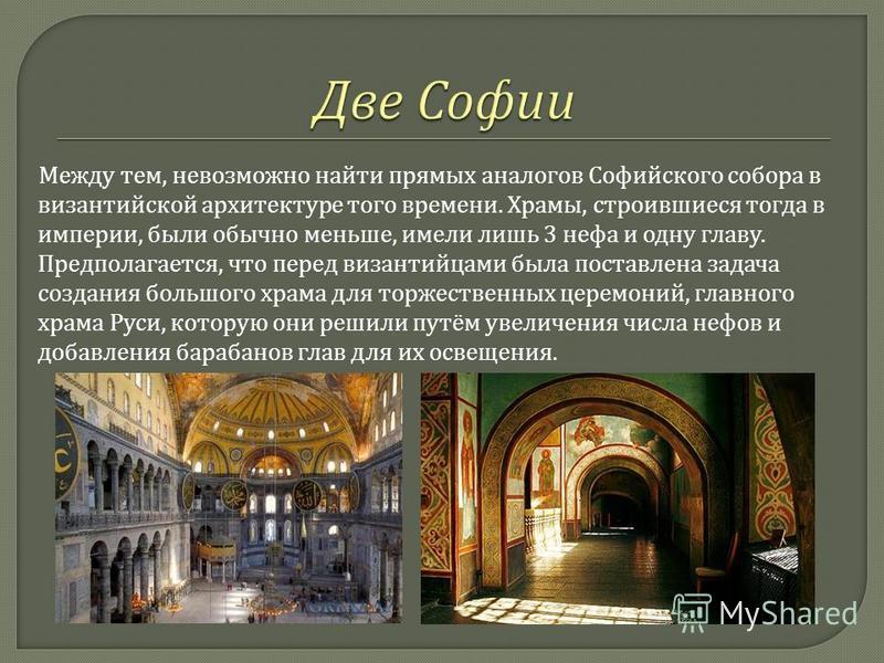 Между тем, невозможно найти прямых аналогов Софийского собора в византийской архитектуре того времени. Храмы, строившиеся тогда в империи, были обычно меньше, имели лишь 3 нефа и одну главу. Предполагается, что перед византийцами была поставлена зада