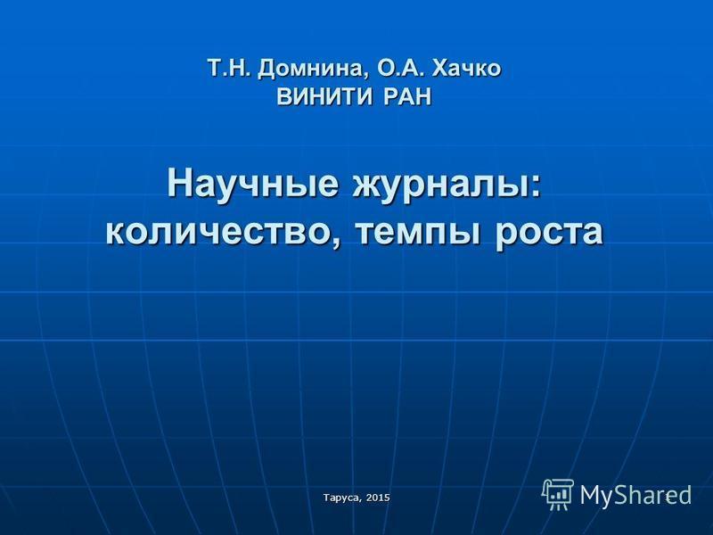 Т.Н. Домнина, О.А. Хачко ВИНИТИ РАН Научные журналы: количество, темпы роста 1 Таруса, 2015