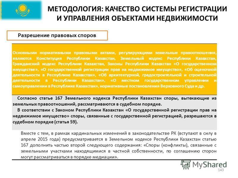 МЕТОДОЛОГИЯ: КАЧЕСТВО СИСТЕМЫ РЕГИСТРАЦИИ И УПРАВЛЕНИЯ ОБЪЕКТАМИ НЕДВИЖИМОСТИ 143 Основными нормативными правовыми актами, регулирующими земельные правоотношения, являются Конституция Республики Казахстан, Земельный кодекс Республики Казахстан, Гражд