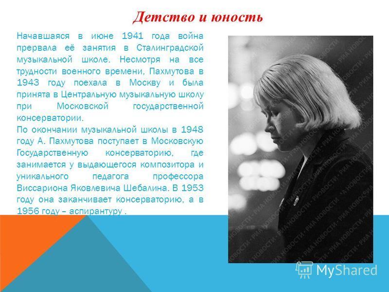 Начавшаяся в июне 1941 года война прервала её занятия в Сталинградской музыкальной школе. Несмотря на все трудности военного времени, Пахмутова в 1943 году поехала в Москву и была принята в Центральную музыкальную школу при Московской государственной