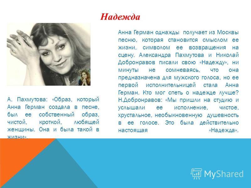 Надежда Анна Герман однажды получает из Москвы песню, которая становится смыслом ее жизни, символом ее возвращения на сцену. Александра Пахмутова и Николай Добронравов писали свою «Надежду», ни минуты не сомневаясь, что она предназначена для мужского