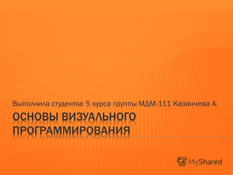 Выполнила студентка 5 курса группы МДМ-111 Казанчева А.